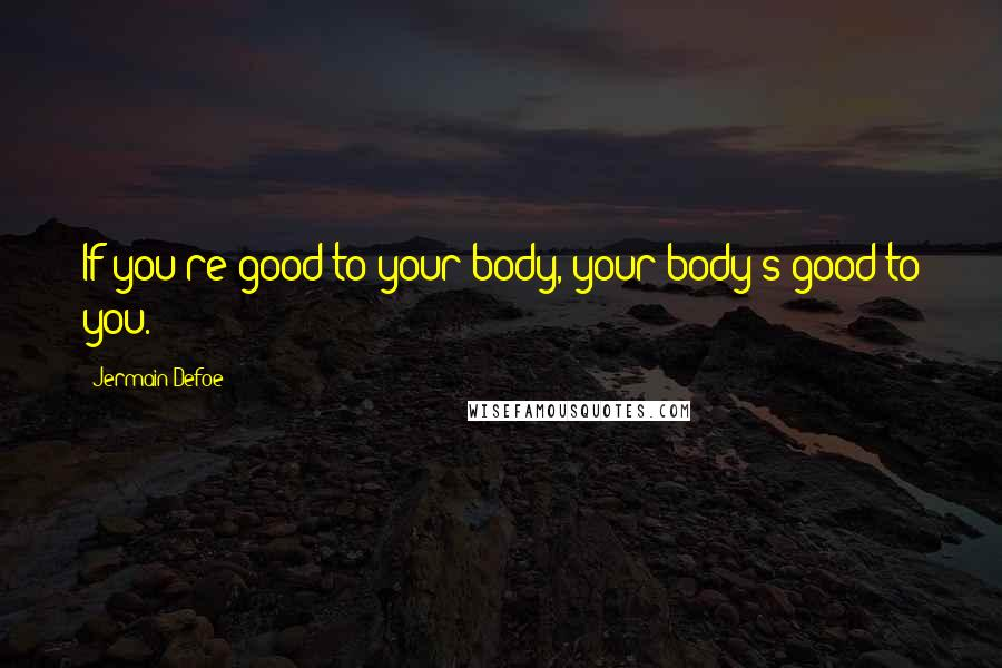 Jermain Defoe quotes: If you're good to your body, your body's good to you.