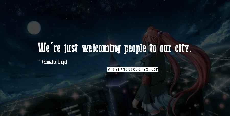 Jermaine Dupri quotes: We're just welcoming people to our city.