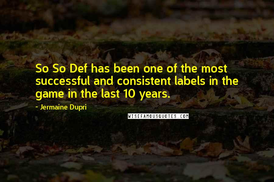 Jermaine Dupri quotes: So So Def has been one of the most successful and consistent labels in the game in the last 10 years.
