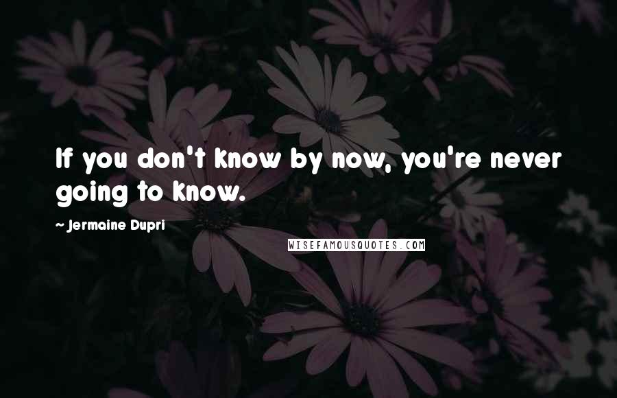 Jermaine Dupri quotes: If you don't know by now, you're never going to know.