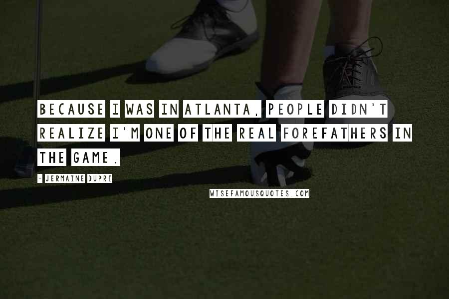 Jermaine Dupri quotes: Because I was in Atlanta, people didn't realize I'm one of the real forefathers in the game.