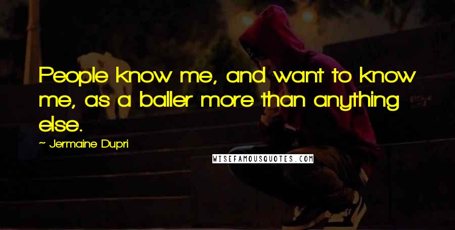 Jermaine Dupri quotes: People know me, and want to know me, as a baller more than anything else.