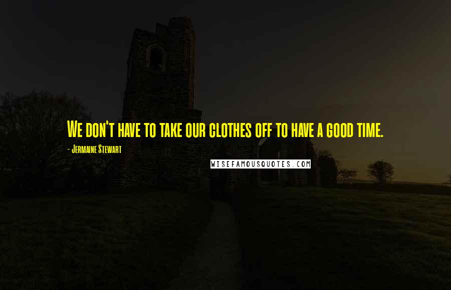 Jermaine Stewart quotes: We don't have to take our clothes off to have a good time.