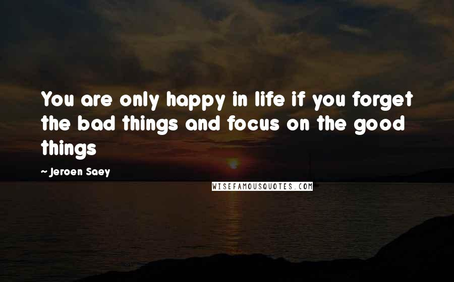 Jeroen Saey quotes: You are only happy in life if you forget the bad things and focus on the good things