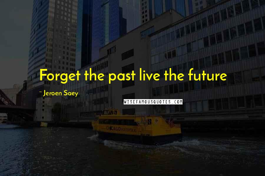 Jeroen Saey quotes: Forget the past live the future