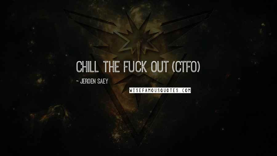 Jeroen Saey quotes: Chill The Fuck Out (CTFO)