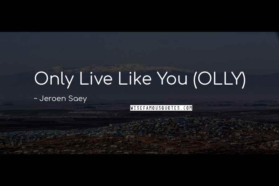 Jeroen Saey quotes: Only Live Like You (OLLY)