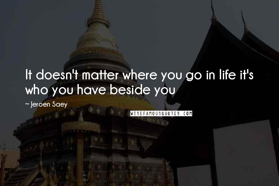 Jeroen Saey quotes: It doesn't matter where you go in life it's who you have beside you