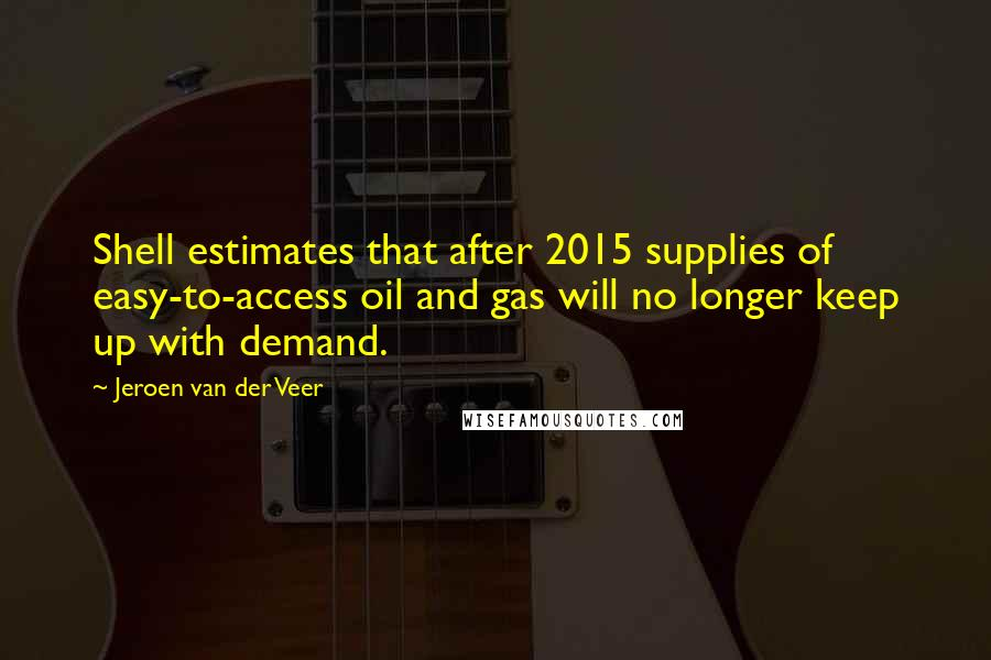Jeroen Van Der Veer quotes: Shell estimates that after 2015 supplies of easy-to-access oil and gas will no longer keep up with demand.