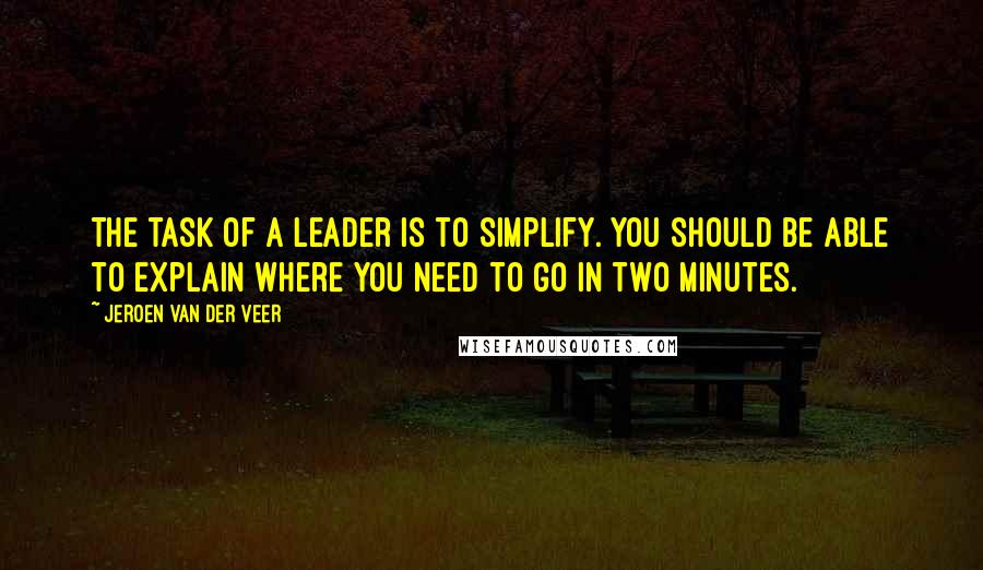 Jeroen Van Der Veer quotes: The task of a leader is to simplify. You should be able to explain where you need to go in two minutes.