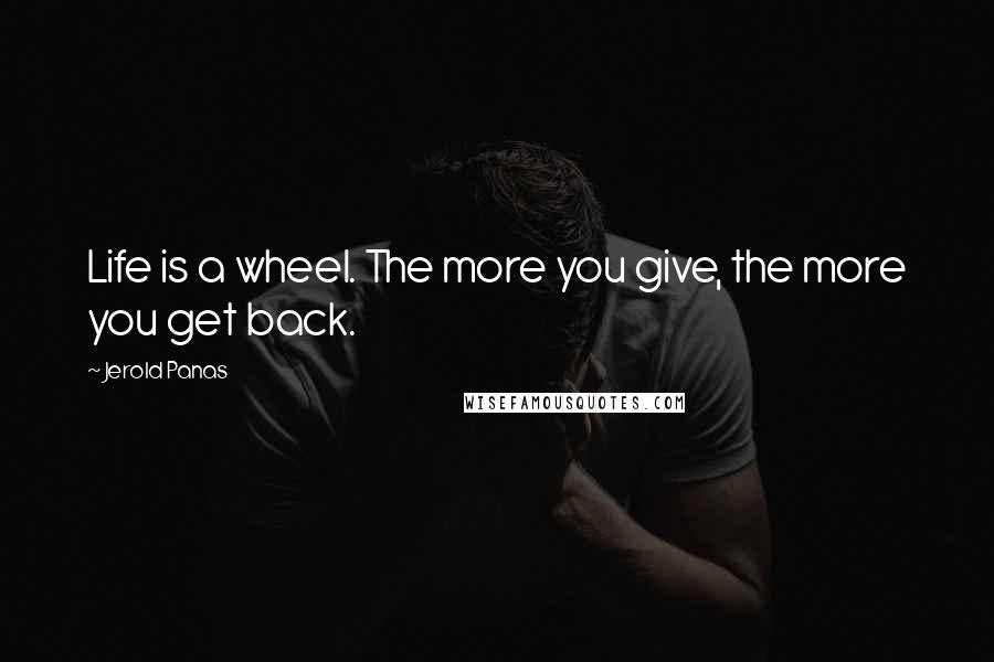 Jerold Panas quotes: Life is a wheel. The more you give, the more you get back.