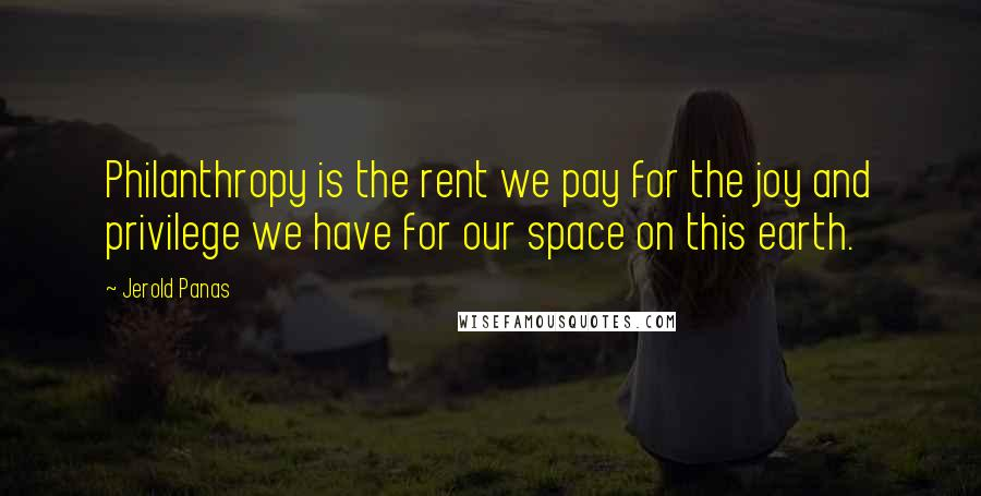Jerold Panas quotes: Philanthropy is the rent we pay for the joy and privilege we have for our space on this earth.