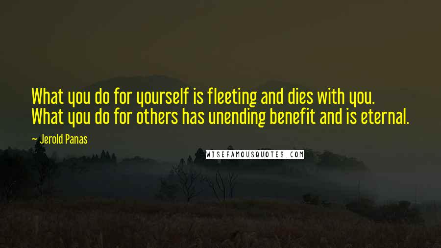 Jerold Panas quotes: What you do for yourself is fleeting and dies with you. What you do for others has unending benefit and is eternal.
