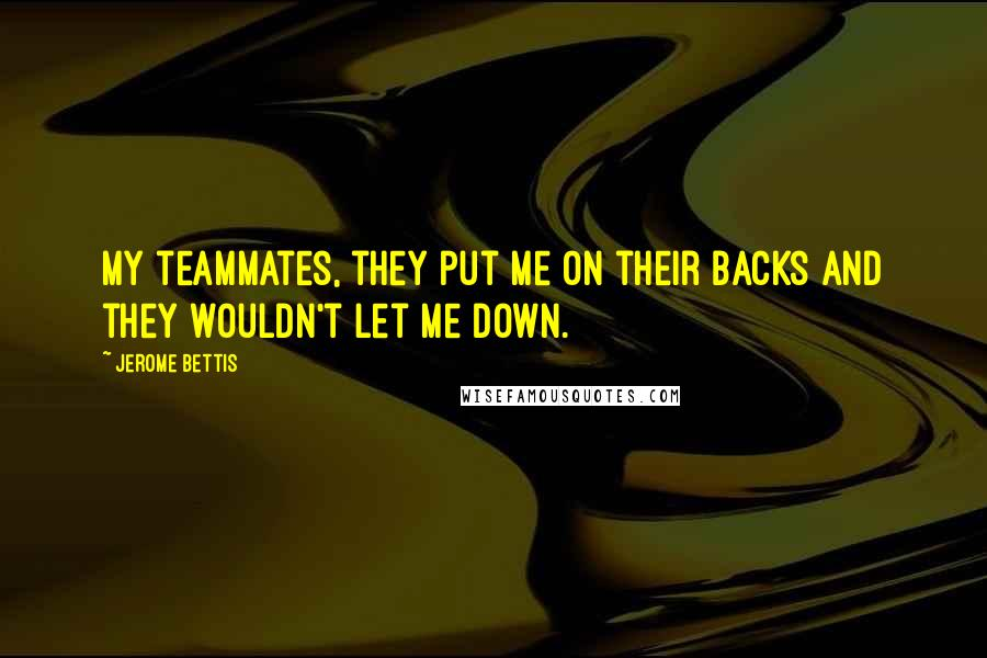 Jerome Bettis quotes: My teammates, they put me on their backs and they wouldn't let me down.