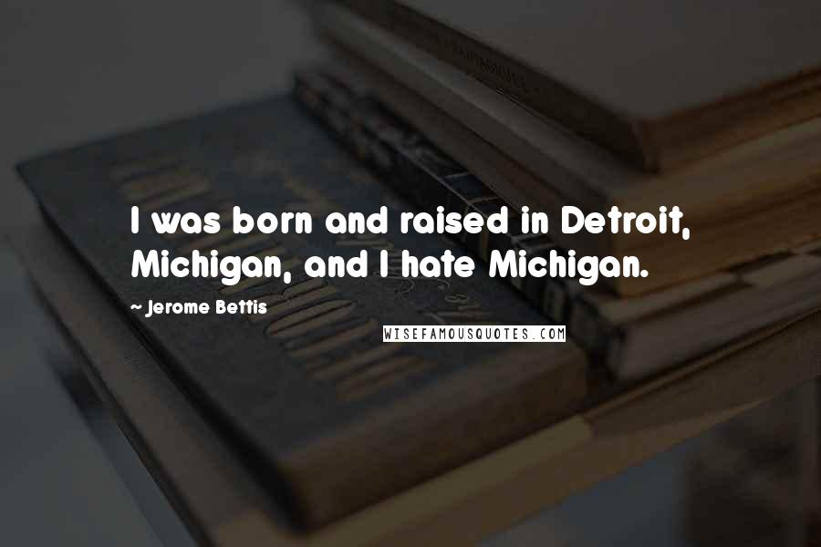Jerome Bettis quotes: I was born and raised in Detroit, Michigan, and I hate Michigan.