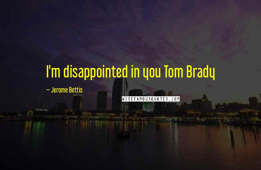 Jerome Bettis quotes: I'm disappointed in you Tom Brady