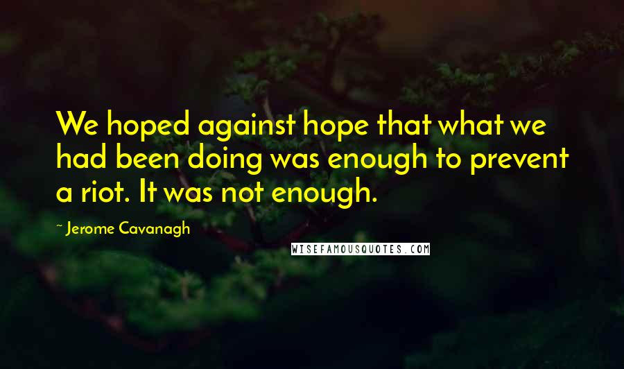 Jerome Cavanagh quotes: We hoped against hope that what we had been doing was enough to prevent a riot. It was not enough.