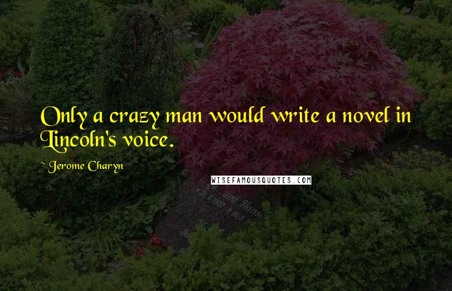 Jerome Charyn quotes: Only a crazy man would write a novel in Lincoln's voice.
