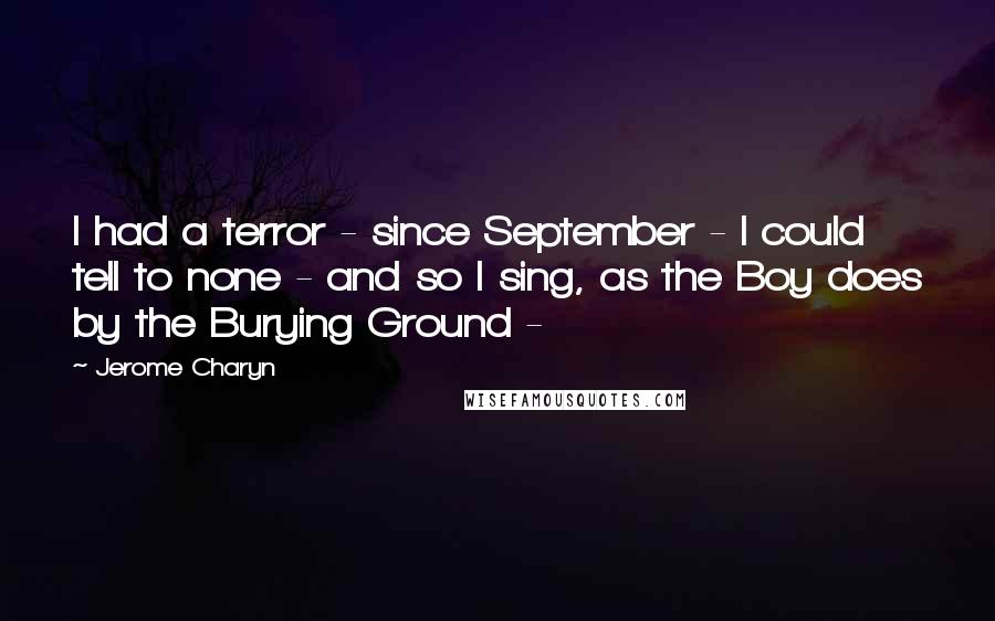 Jerome Charyn quotes: I had a terror - since September - I could tell to none - and so I sing, as the Boy does by the Burying Ground -