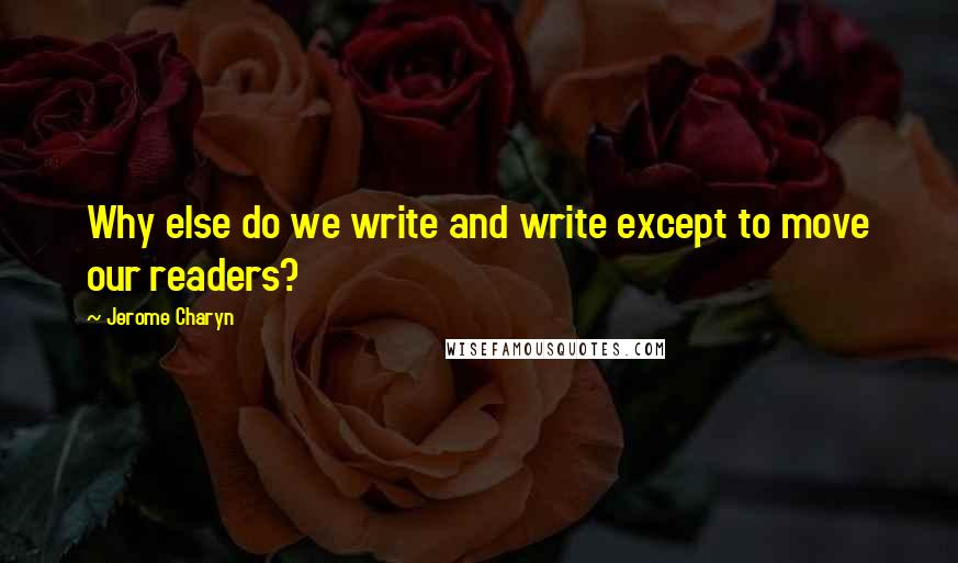 Jerome Charyn quotes: Why else do we write and write except to move our readers?