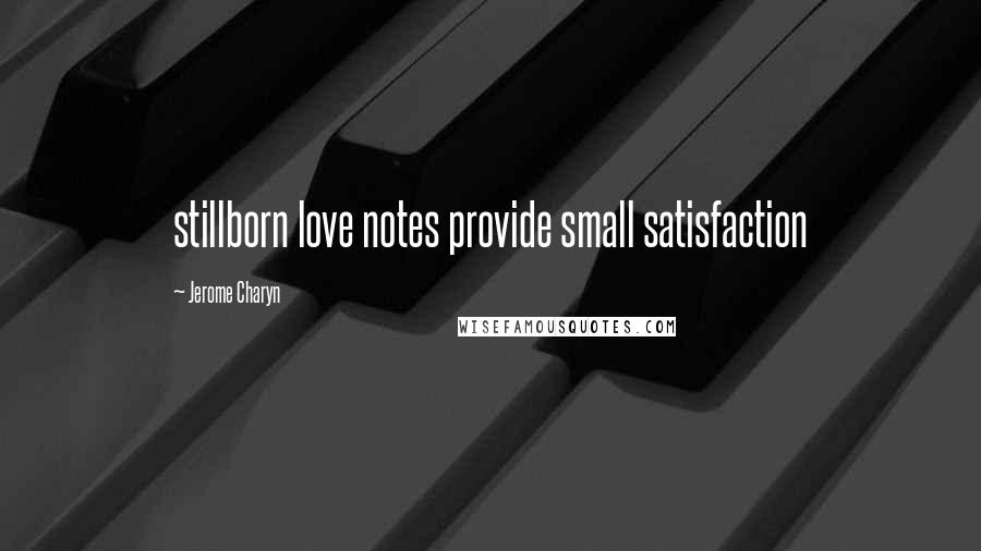 Jerome Charyn quotes: stillborn love notes provide small satisfaction