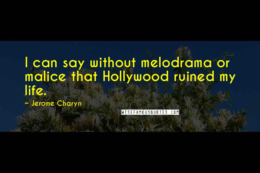 Jerome Charyn quotes: I can say without melodrama or malice that Hollywood ruined my life.
