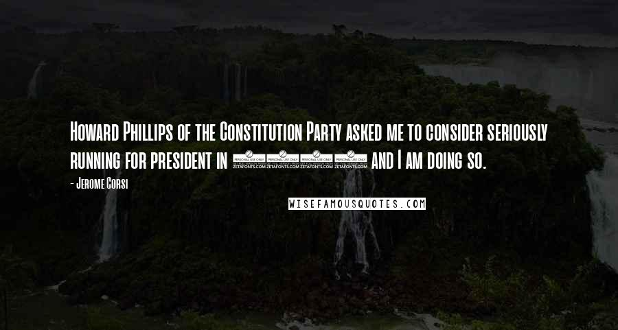 Jerome Corsi quotes: Howard Phillips of the Constitution Party asked me to consider seriously running for president in 2008 and I am doing so.