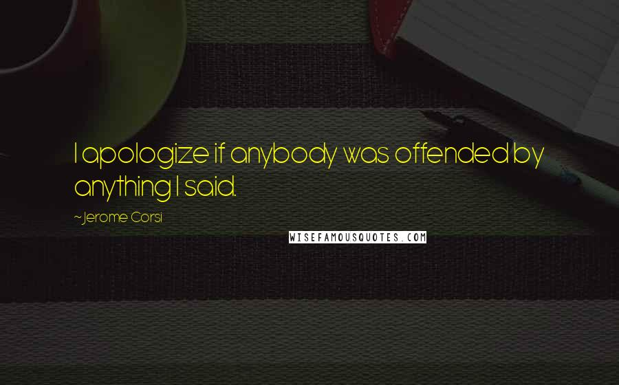 Jerome Corsi quotes: I apologize if anybody was offended by anything I said.