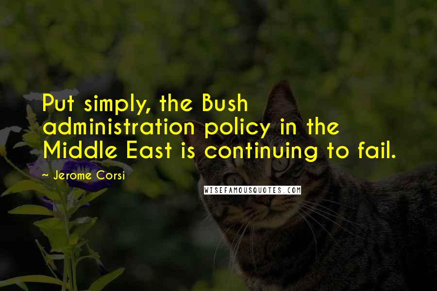 Jerome Corsi quotes: Put simply, the Bush administration policy in the Middle East is continuing to fail.
