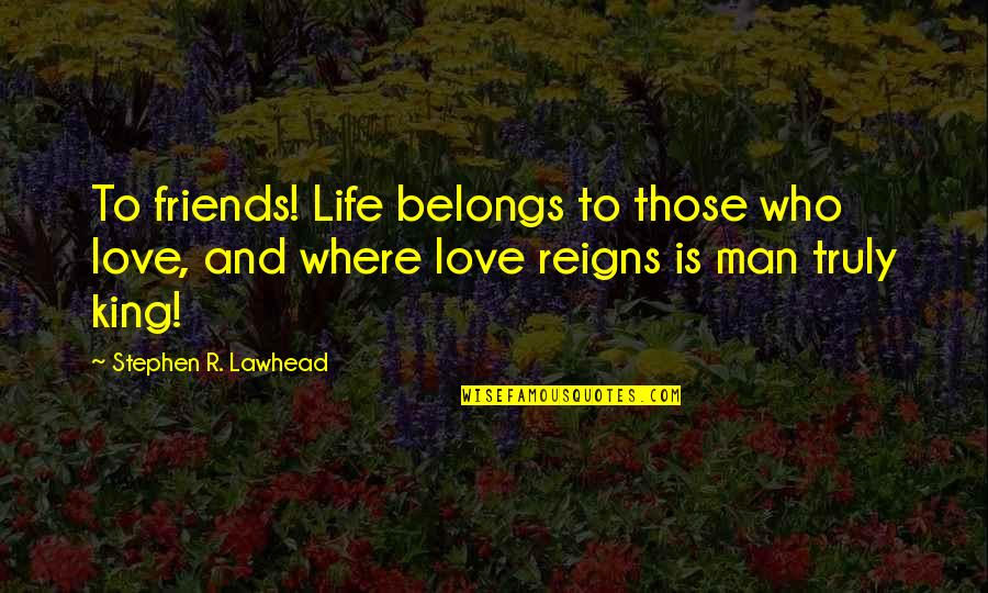 Jerome Facher Quotes By Stephen R. Lawhead: To friends! Life belongs to those who love,