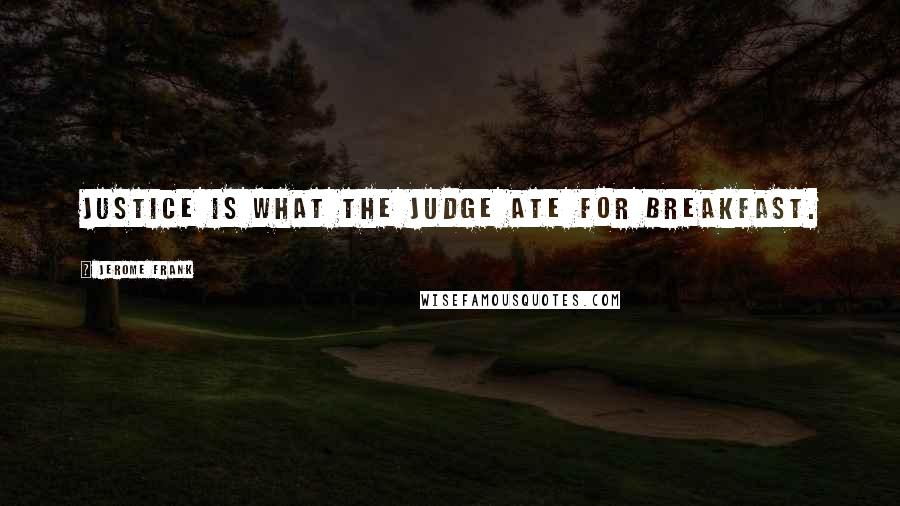 Jerome Frank quotes: Justice is what the judge ate for breakfast.