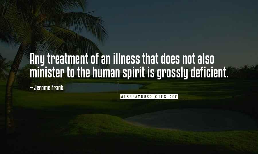 Jerome Frank quotes: Any treatment of an illness that does not also minister to the human spirit is grossly deficient.