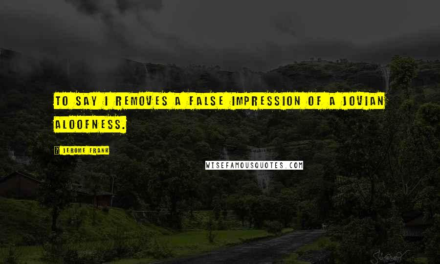 Jerome Frank quotes: To say I removes a false impression of a Jovian aloofness.
