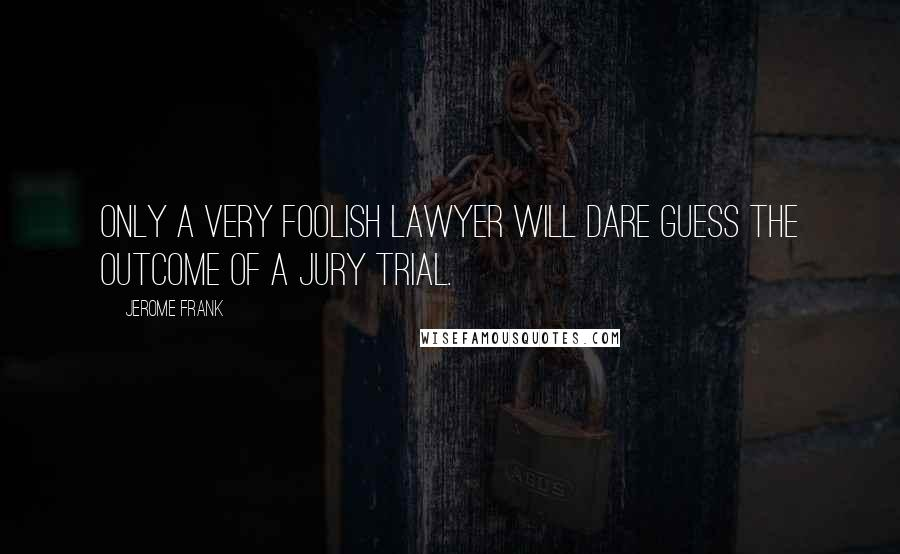 Jerome Frank quotes: Only a very foolish lawyer will dare guess the outcome of a jury trial.
