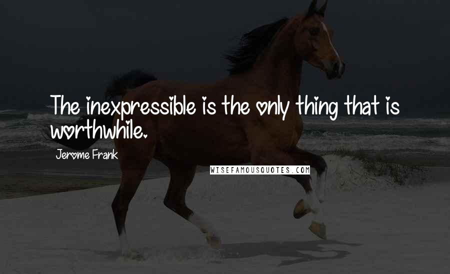 Jerome Frank quotes: The inexpressible is the only thing that is worthwhile.