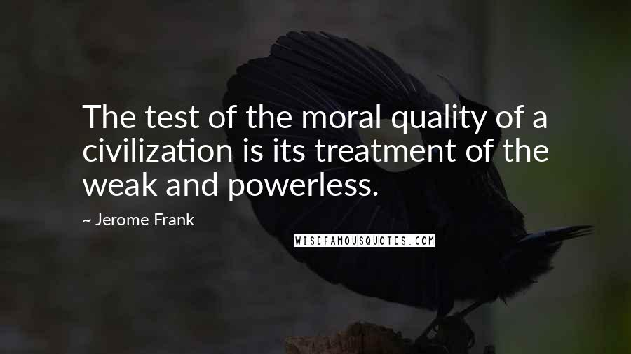 Jerome Frank quotes: The test of the moral quality of a civilization is its treatment of the weak and powerless.