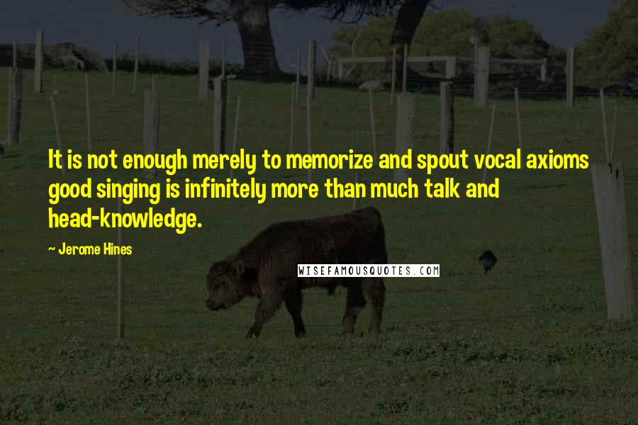 Jerome Hines quotes: It is not enough merely to memorize and spout vocal axioms good singing is infinitely more than much talk and head-knowledge.