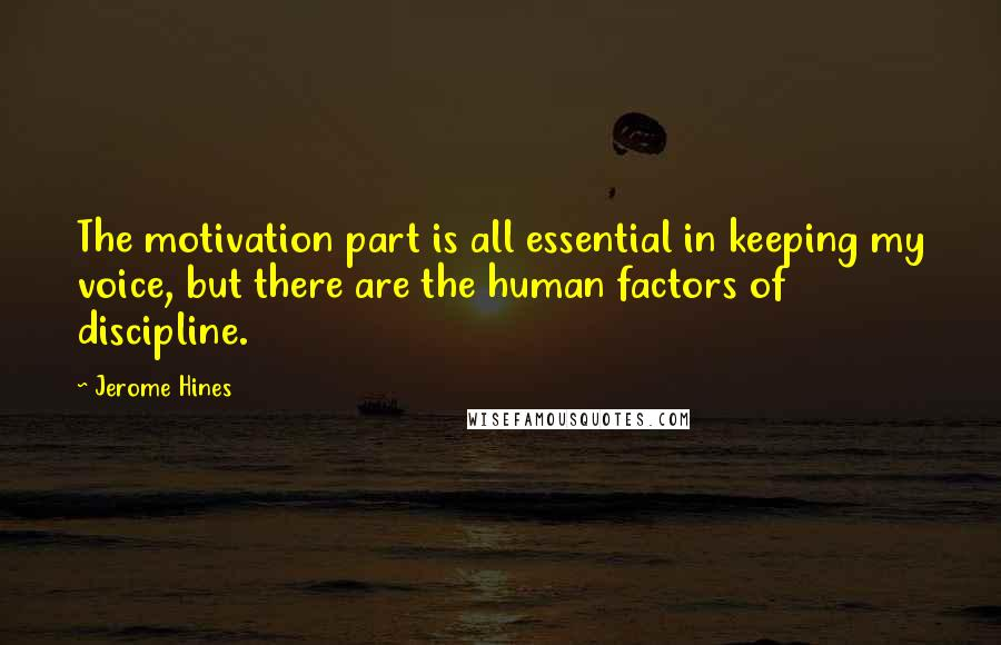 Jerome Hines quotes: The motivation part is all essential in keeping my voice, but there are the human factors of discipline.