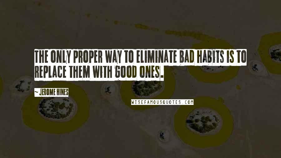 Jerome Hines quotes: The only proper way to eliminate bad habits is to replace them with good ones.
