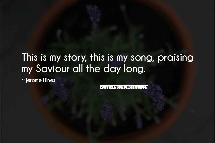 Jerome Hines quotes: This is my story, this is my song, praising my Saviour all the day long.