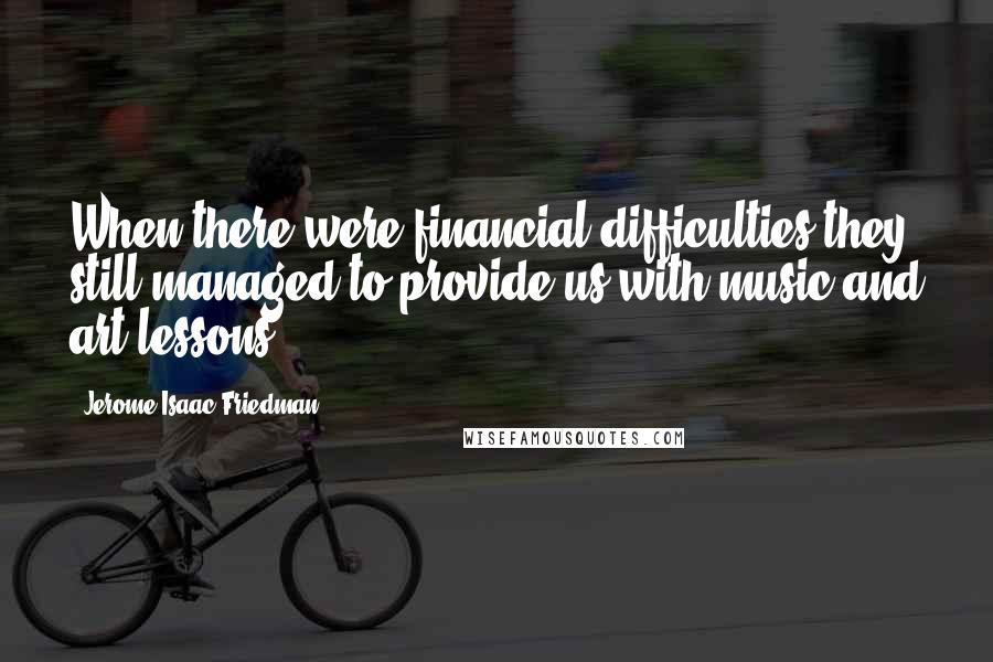 Jerome Isaac Friedman quotes: When there were financial difficulties they still managed to provide us with music and art lessons.