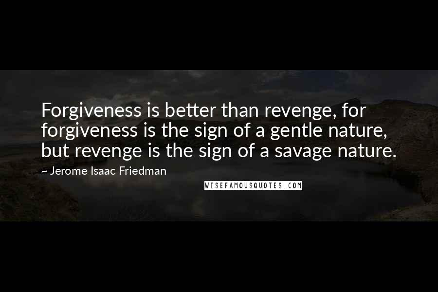 Jerome Isaac Friedman quotes: Forgiveness is better than revenge, for forgiveness is the sign of a gentle nature, but revenge is the sign of a savage nature.