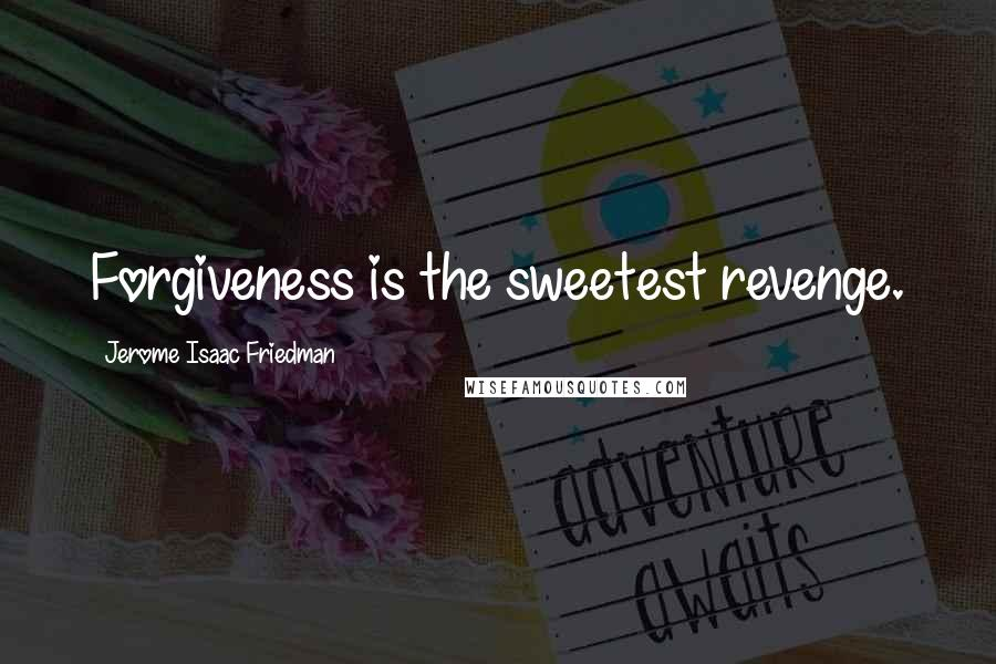 Jerome Isaac Friedman quotes: Forgiveness is the sweetest revenge.