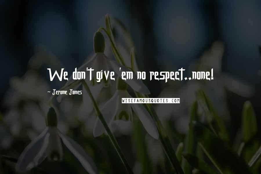 Jerome James quotes: We don't give 'em no respect..none!