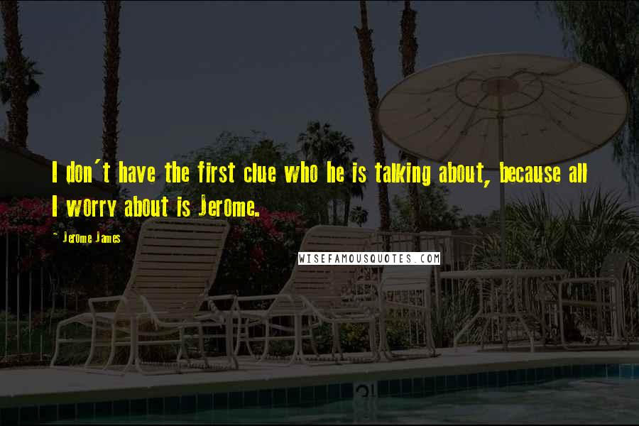 Jerome James quotes: I don't have the first clue who he is talking about, because all I worry about is Jerome.