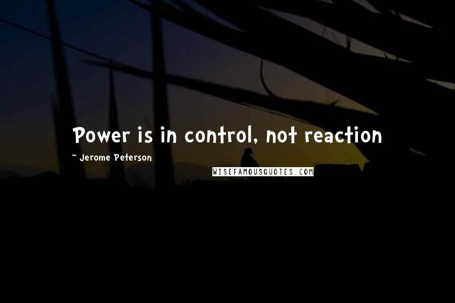 Jerome Peterson quotes: Power is in control, not reaction