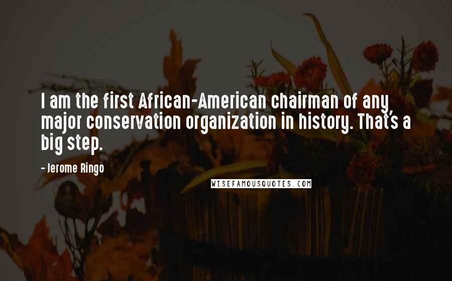 Jerome Ringo quotes: I am the first African-American chairman of any major conservation organization in history. That's a big step.