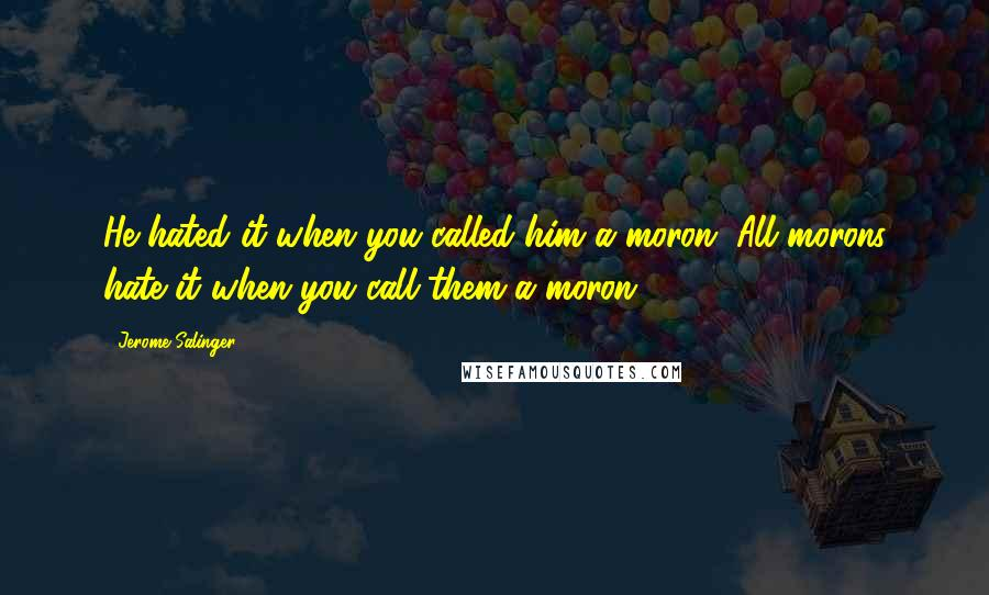 Jerome Salinger quotes: He hated it when you called him a moron. All morons hate it when you call them a moron