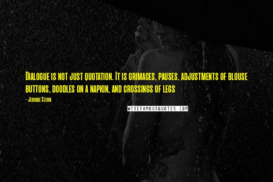 Jerome Stern quotes: Dialogue is not just quotation. It is grimaces, pauses, adjustments of blouse buttons, doodles on a napkin, and crossings of legs