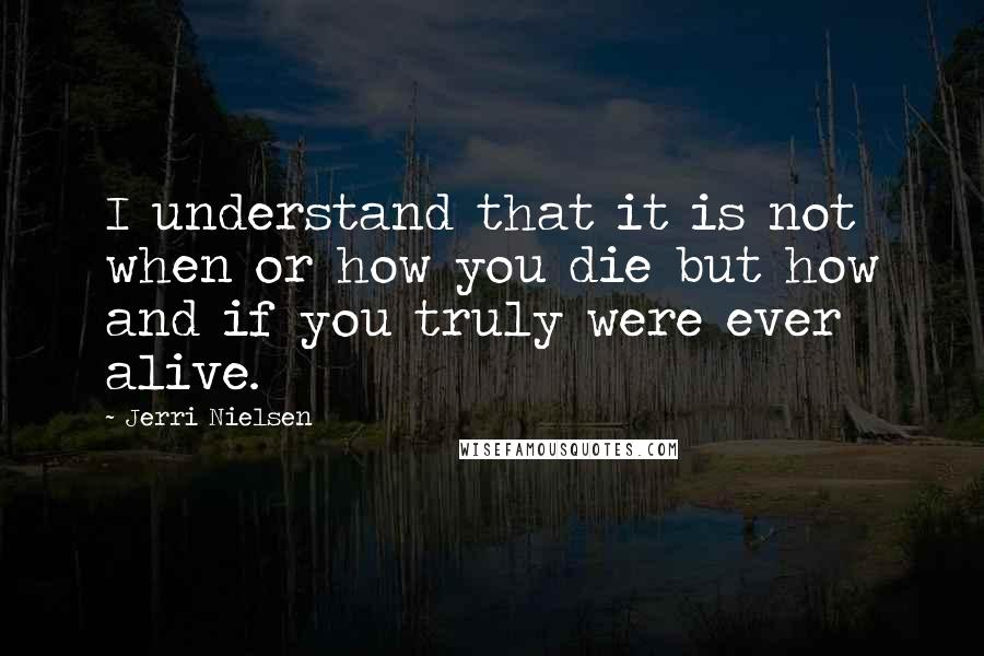 Jerri Nielsen quotes: I understand that it is not when or how you die but how and if you truly were ever alive.